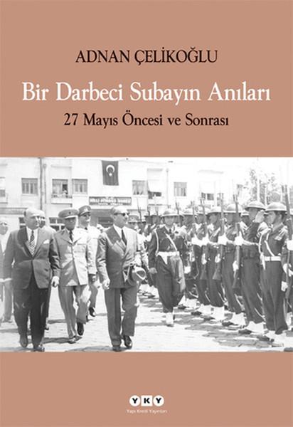 """darbeci bir subayın anıları Ad- nan çelikoğlu, darbeci bir subayın anıları (i̇stanbul: yapı kredi yayınları, 2009), 59 48 """"ben de kendi askeri ve siyasi yaşamımda bazı olayların içinde bulundum."""